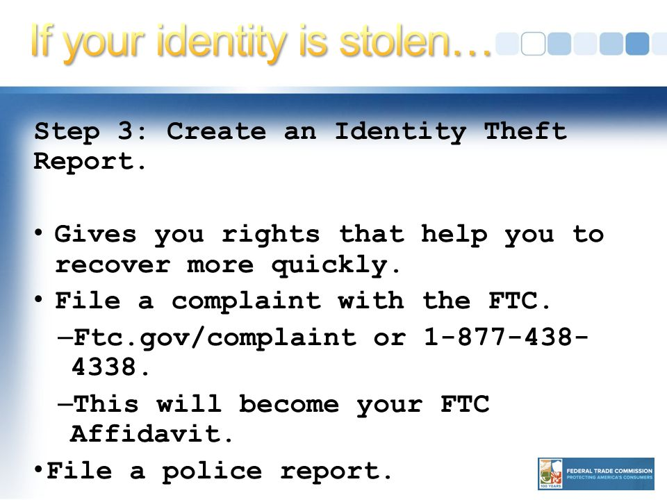Step 3: Create an Identity Theft Report. Gives you rights that help you to recover more quickly.