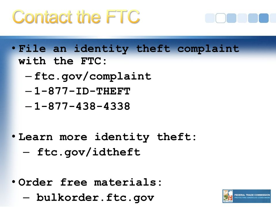 File an identity theft complaint with the FTC: – ftc.gov/complaint – ID-THEFT – Learn more identity theft: – ftc.gov/idtheft Order free materials: – bulkorder.ftc.gov
