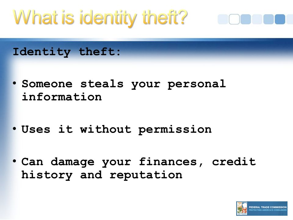 Identity theft: Someone steals your personal information Uses it without permission Can damage your finances, credit history and reputation