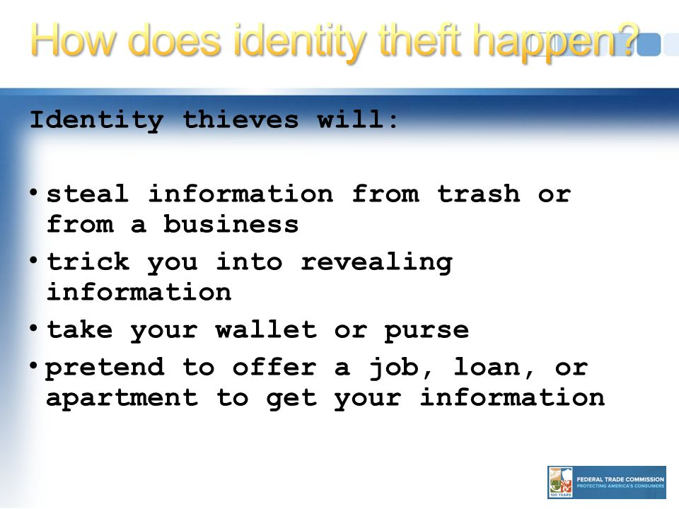 Identity thieves will: steal information from trash or from a business trick you into revealing information take your wallet or purse pretend to offer a job, loan, or apartment to get your information