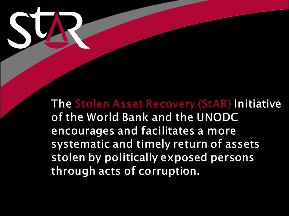 The Stolen Asset Recovery (StAR) Initiative of the World Bank and the UNODC encourages and facilitates a more systematic and timely return of assets stolen by politically exposed persons through acts of corruption.