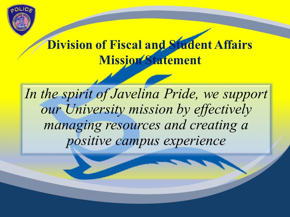 Division of Fiscal and Student Affairs Mission Statement In the spirit of Javelina Pride, we support our University mission by effectively managing resources and creating a positive campus experience