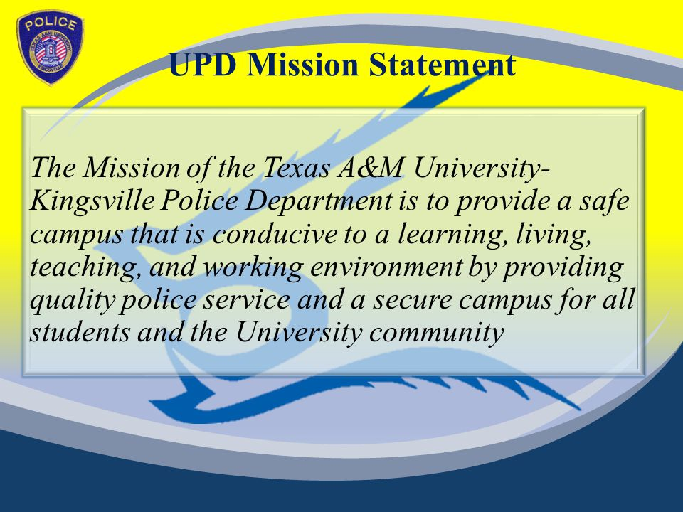 UPD Mission Statement The Mission of the Texas A&M University- Kingsville Police Department is to provide a safe campus that is conducive to a learning, living, teaching, and working environment by providing quality police service and a secure campus for all students and the University community