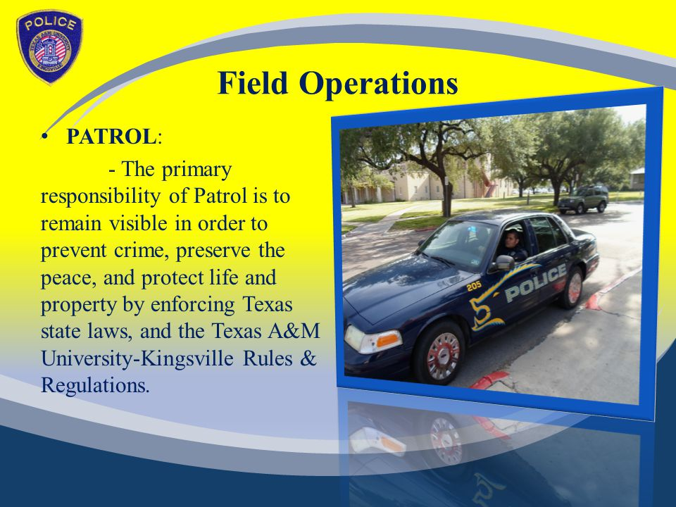 Field Operations PATROL: - The primary responsibility of Patrol is to remain visible in order to prevent crime, preserve the peace, and protect life and property by enforcing Texas state laws, and the Texas A&M University-Kingsville Rules & Regulations.