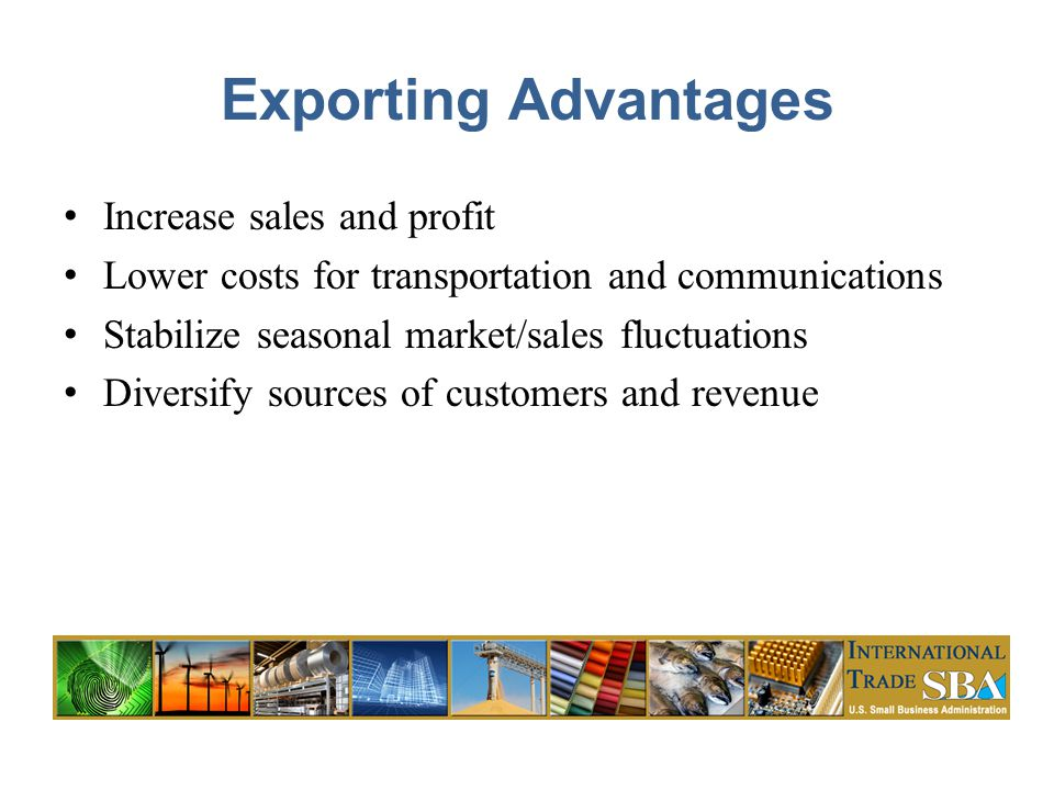 Exporting Advantages Increase sales and profit Lower costs for transportation and communications Stabilize seasonal market/sales fluctuations Diversify sources of customers and revenue