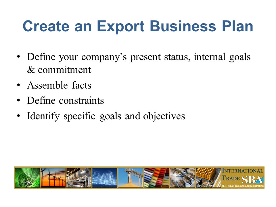 Create an Export Business Plan Define your company's present status, internal goals & commitment Assemble facts Define constraints Identify specific goals and objectives