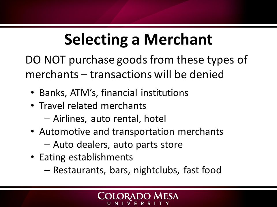DO NOT purchase goods from these types of merchants – transactions will be denied Banks, ATM's, financial institutions Travel related merchants –Airlines, auto rental, hotel Automotive and transportation merchants –Auto dealers, auto parts store Eating establishments –Restaurants, bars, nightclubs, fast food Selecting a Merchant