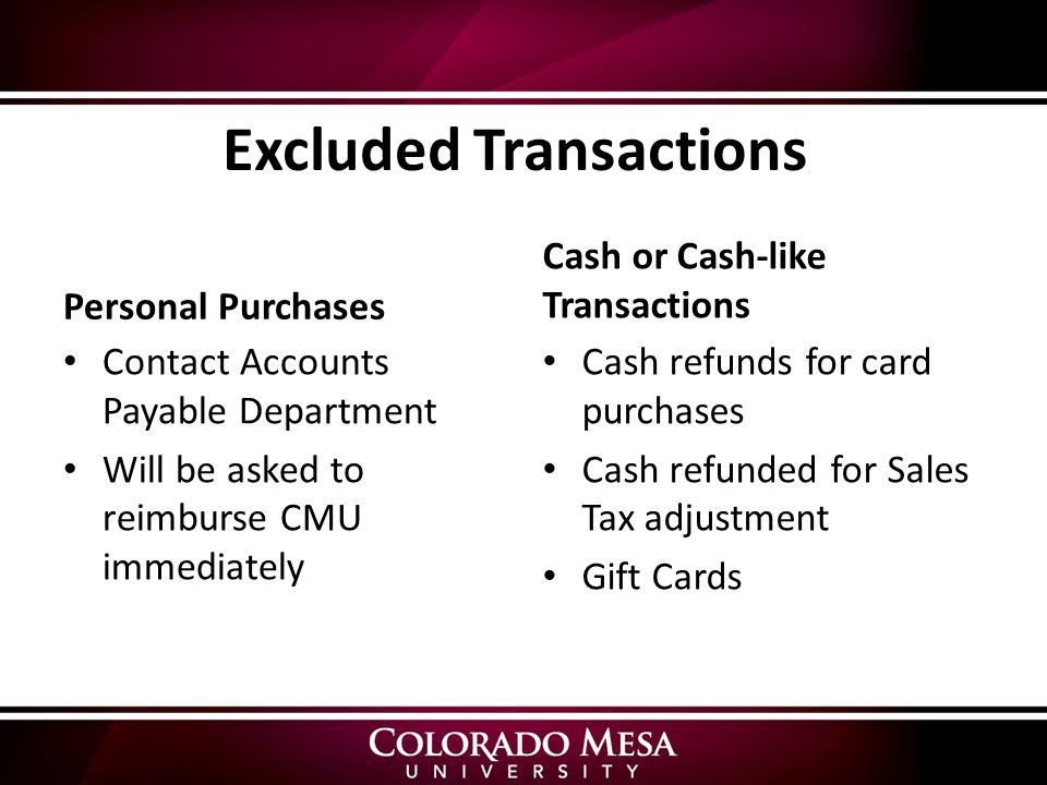 Excluded Transactions Personal Purchases Contact Accounts Payable Department Will be asked to reimburse CMU immediately Cash or Cash-like Transactions Cash refunds for card purchases Cash refunded for Sales Tax adjustment Gift Cards