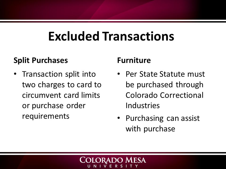 Excluded Transactions Split Purchases Transaction split into two charges to card to circumvent card limits or purchase order requirements Furniture Per State Statute must be purchased through Colorado Correctional Industries Purchasing can assist with purchase