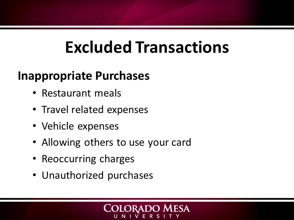 Excluded Transactions Inappropriate Purchases Restaurant meals Travel related expenses Vehicle expenses Allowing others to use your card Reoccurring charges Unauthorized purchases