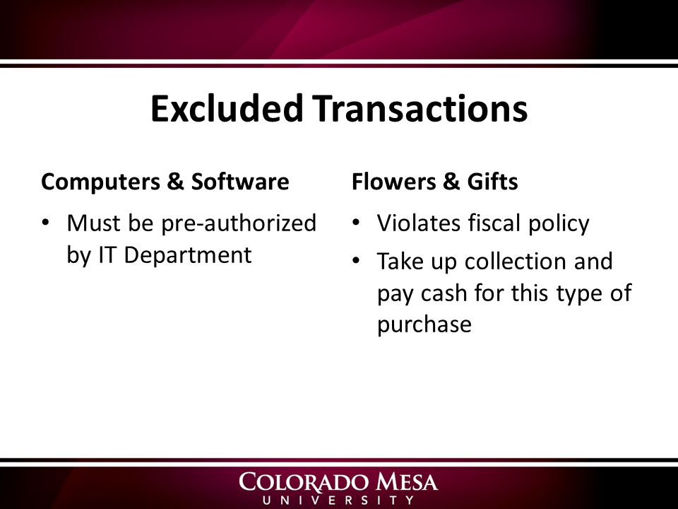 Excluded Transactions Computers & Software Must be pre-authorized by IT Department Flowers & Gifts Violates fiscal policy Take up collection and pay cash for this type of purchase