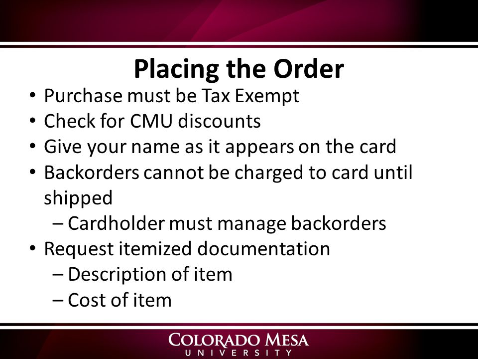 Purchase must be Tax Exempt Check for CMU discounts Give your name as it appears on the card Backorders cannot be charged to card until shipped –Cardholder must manage backorders Request itemized documentation –Description of item –Cost of item Placing the Order