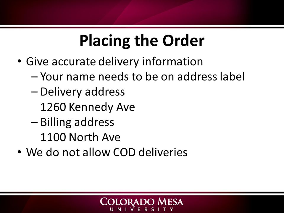 Give accurate delivery information –Your name needs to be on address label –Delivery address 1260 Kennedy Ave –Billing address 1100 North Ave We do not allow COD deliveries Placing the Order