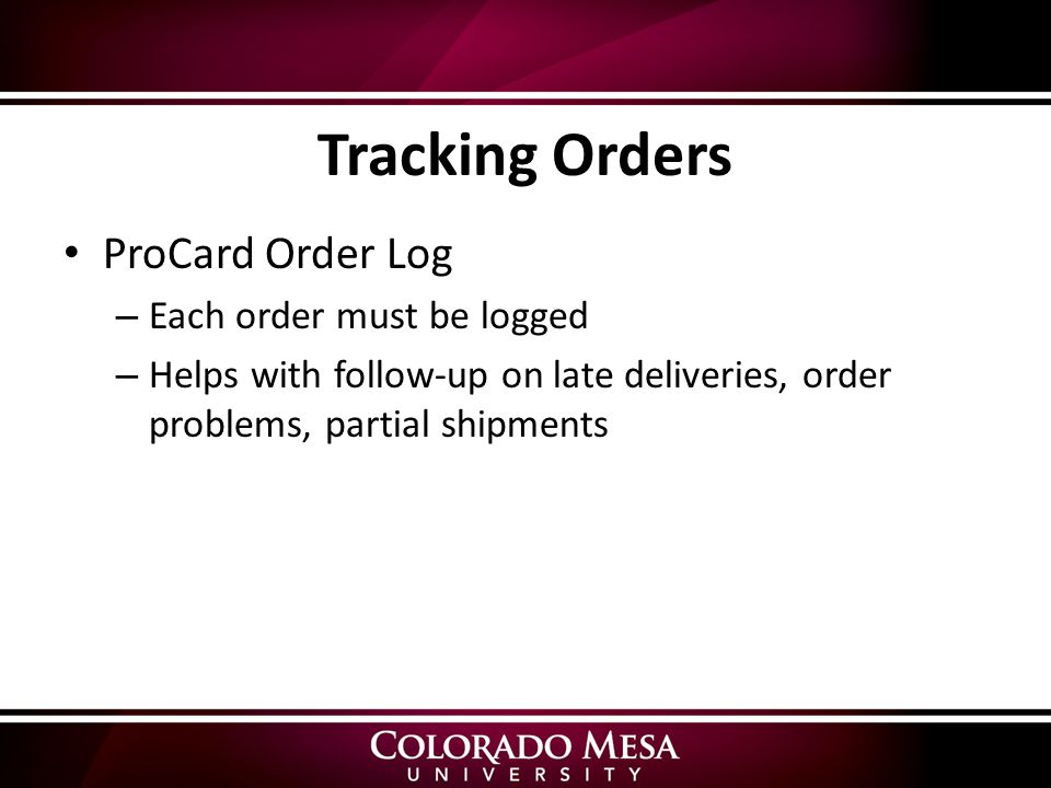 Tracking Orders ProCard Order Log – Each order must be logged – Helps with follow-up on late deliveries, order problems, partial shipments