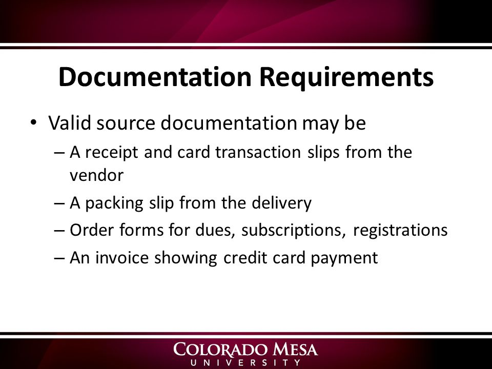Documentation Requirements Valid source documentation may be – A receipt and card transaction slips from the vendor – A packing slip from the delivery – Order forms for dues, subscriptions, registrations – An invoice showing credit card payment