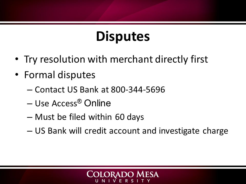 Disputes Try resolution with merchant directly first Formal disputes – Contact US Bank at – Use Access ® Online – Must be filed within 60 days – US Bank will credit account and investigate charge