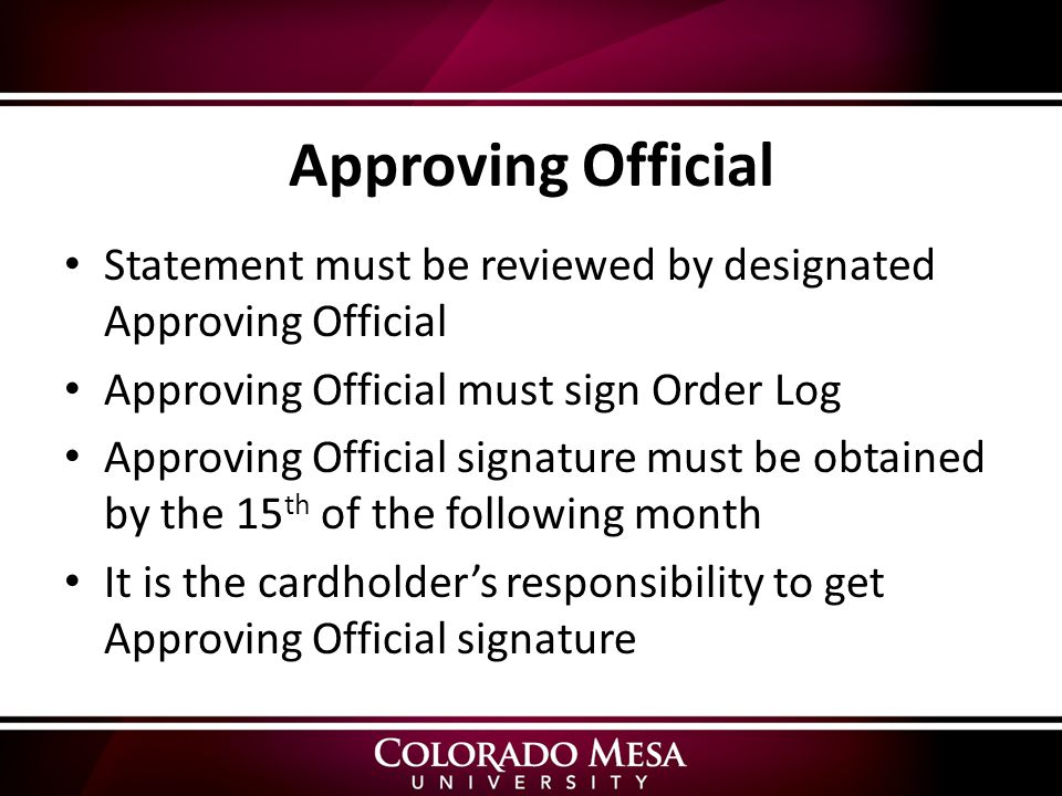 Approving Official Statement must be reviewed by designated Approving Official Approving Official must sign Order Log Approving Official signature must be obtained by the 15 th of the following month It is the cardholder's responsibility to get Approving Official signature