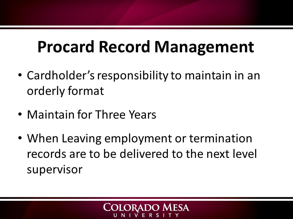 Cardholder's responsibility to maintain in an orderly format Maintain for Three Years When Leaving employment or termination records are to be delivered to the next level supervisor Procard Record Management