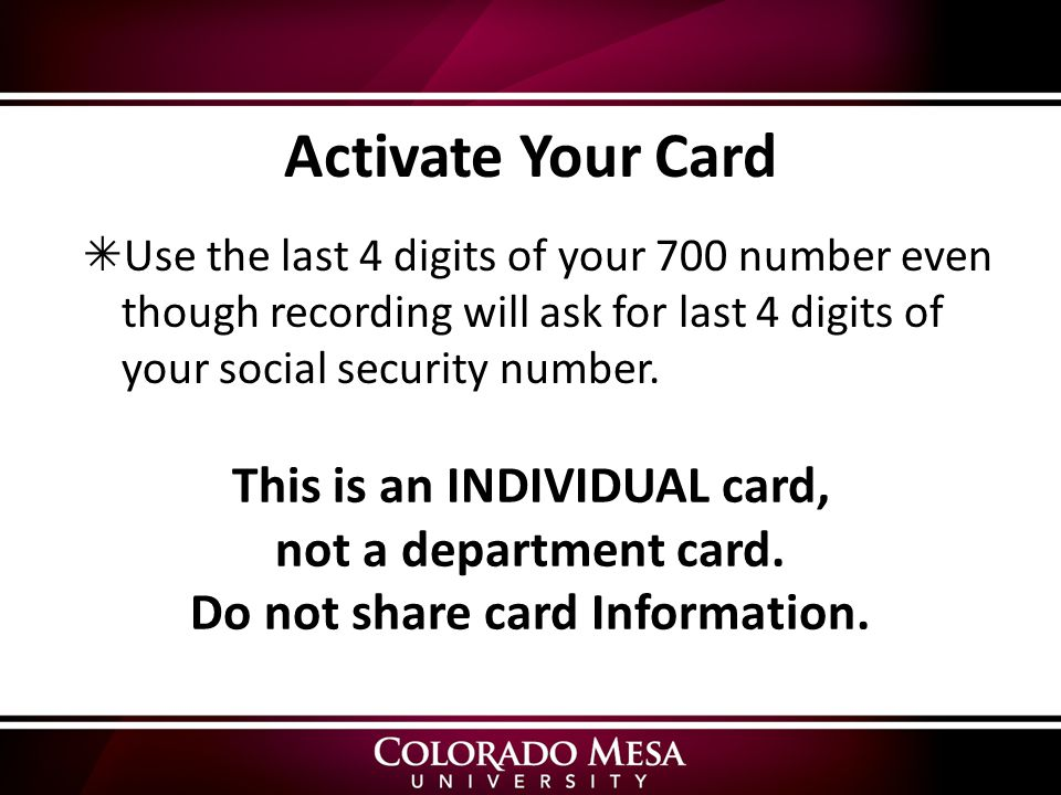 Activate Your Card  Use the last 4 digits of your 700 number even though recording will ask for last 4 digits of your social security number.