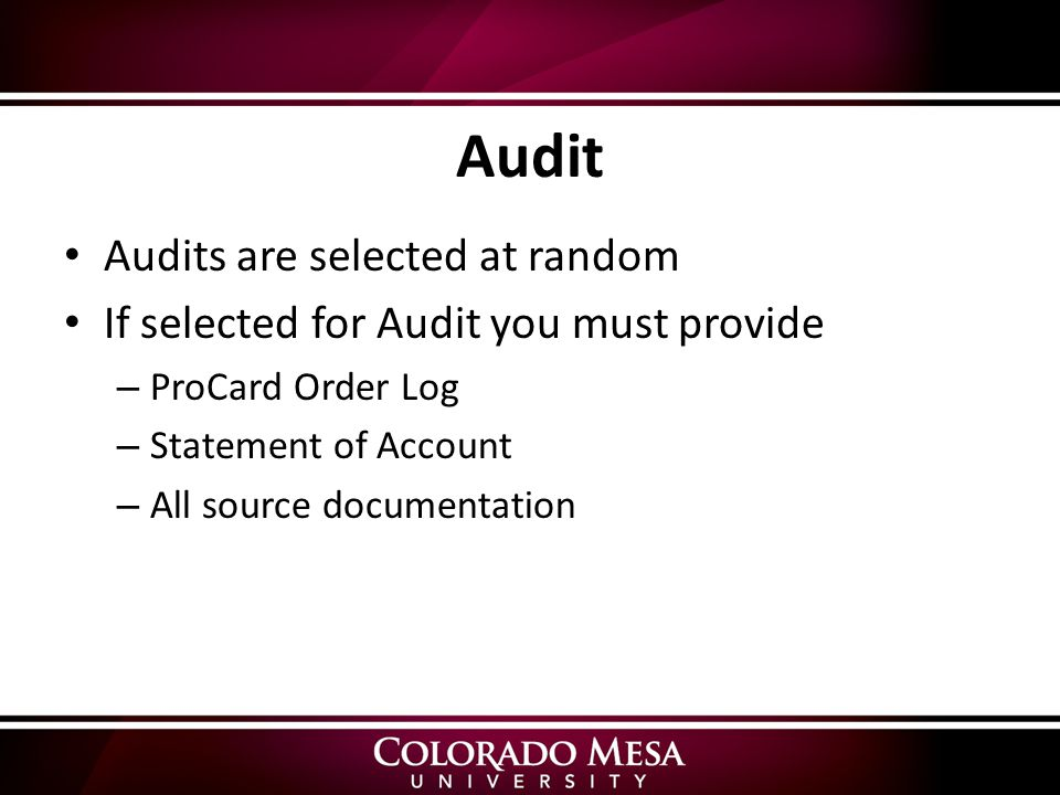 Audit Audits are selected at random If selected for Audit you must provide – ProCard Order Log – Statement of Account – All source documentation