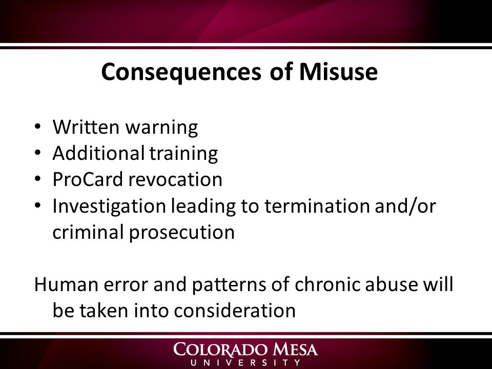 Consequences of Misuse Written warning Additional training ProCard revocation Investigation leading to termination and/or criminal prosecution Human error and patterns of chronic abuse will be taken into consideration