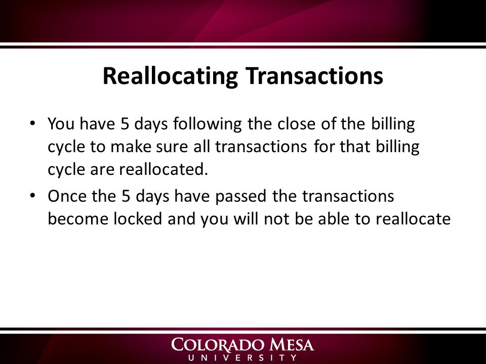 Reallocating Transactions You have 5 days following the close of the billing cycle to make sure all transactions for that billing cycle are reallocated.