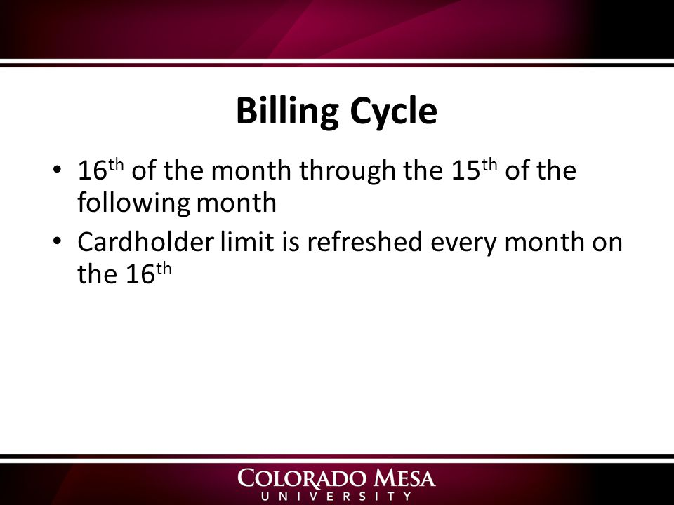 Billing Cycle 16 th of the month through the 15 th of the following month Cardholder limit is refreshed every month on the 16 th