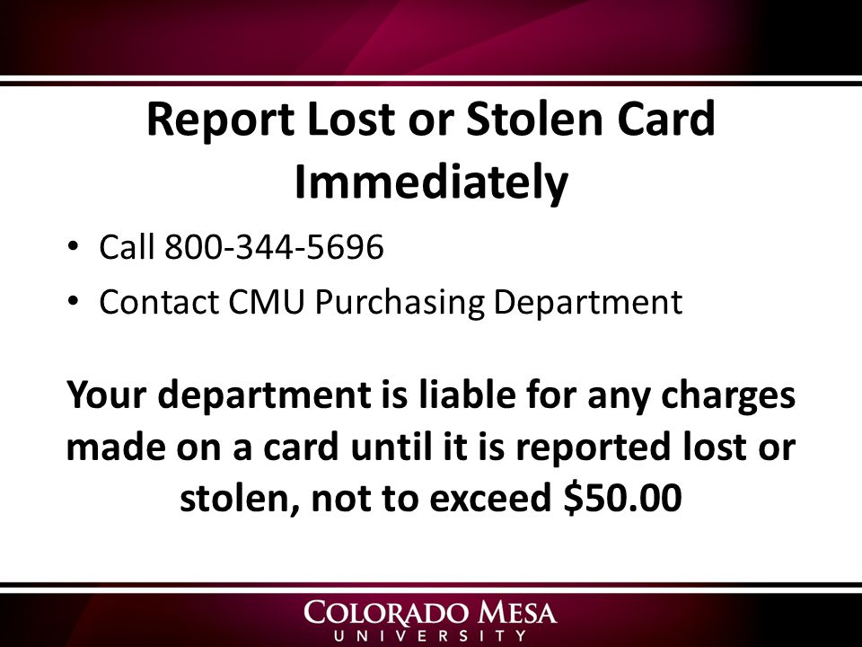 Report Lost or Stolen Card Immediately Call Contact CMU Purchasing Department Your department is liable for any charges made on a card until it is reported lost or stolen, not to exceed $50.00