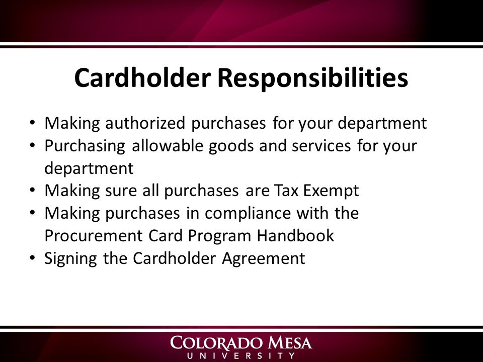 Making authorized purchases for your department Purchasing allowable goods and services for your department Making sure all purchases are Tax Exempt Making purchases in compliance with the Procurement Card Program Handbook Signing the Cardholder Agreement Cardholder Responsibilities