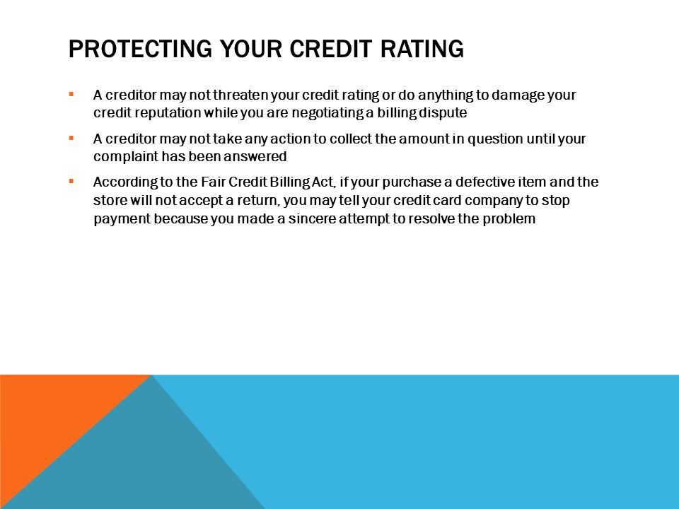 PROTECTING YOUR CREDIT RATING  A creditor may not threaten your credit rating or do anything to damage your credit reputation while you are negotiating a billing dispute  A creditor may not take any action to collect the amount in question until your complaint has been answered  According to the Fair Credit Billing Act, if your purchase a defective item and the store will not accept a return, you may tell your credit card company to stop payment because you made a sincere attempt to resolve the problem