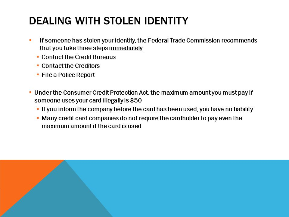 DEALING WITH STOLEN IDENTITY  If someone has stolen your identity, the Federal Trade Commission recommends that you take three steps immediately  Contact the Credit Bureaus  Contact the Creditors  File a Police Report  Under the Consumer Credit Protection Act, the maximum amount you must pay if someone uses your card illegally is $50  If you inform the company before the card has been used, you have no liability  Many credit card companies do not require the cardholder to pay even the maximum amount if the card is used