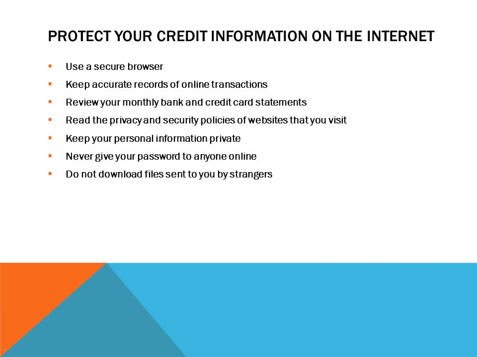 PROTECT YOUR CREDIT INFORMATION ON THE INTERNET  Use a secure browser  Keep accurate records of online transactions  Review your monthly bank and credit card statements  Read the privacy and security policies of websites that you visit  Keep your personal information private  Never give your password to anyone online  Do not download files sent to you by strangers
