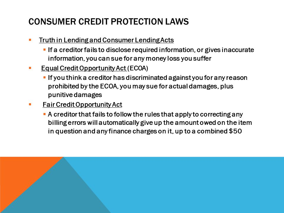 CONSUMER CREDIT PROTECTION LAWS  Truth in Lending and Consumer Lending Acts  If a creditor fails to disclose required information, or gives inaccurate information, you can sue for any money loss you suffer  Equal Credit Opportunity Act (ECOA)  If you think a creditor has discriminated against you for any reason prohibited by the ECOA, you may sue for actual damages, plus punitive damages  Fair Credit Opportunity Act  A creditor that fails to follow the rules that apply to correcting any billing errors will automatically give up the amount owed on the item in question and any finance charges on it, up to a combined $50