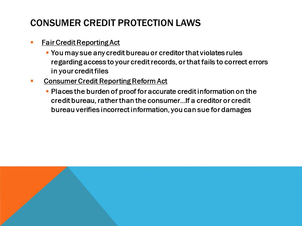 CONSUMER CREDIT PROTECTION LAWS  Fair Credit Reporting Act  You may sue any credit bureau or creditor that violates rules regarding access to your credit records, or that fails to correct errors in your credit files  Consumer Credit Reporting Reform Act  Places the burden of proof for accurate credit information on the credit bureau, rather than the consumer…If a creditor or credit bureau verifies incorrect information, you can sue for damages