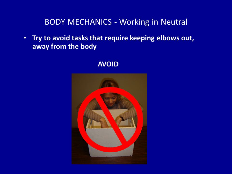 BODY MECHANICS - Working in Neutral Try to avoid tasks that require keeping elbows out, away from the body AVOID