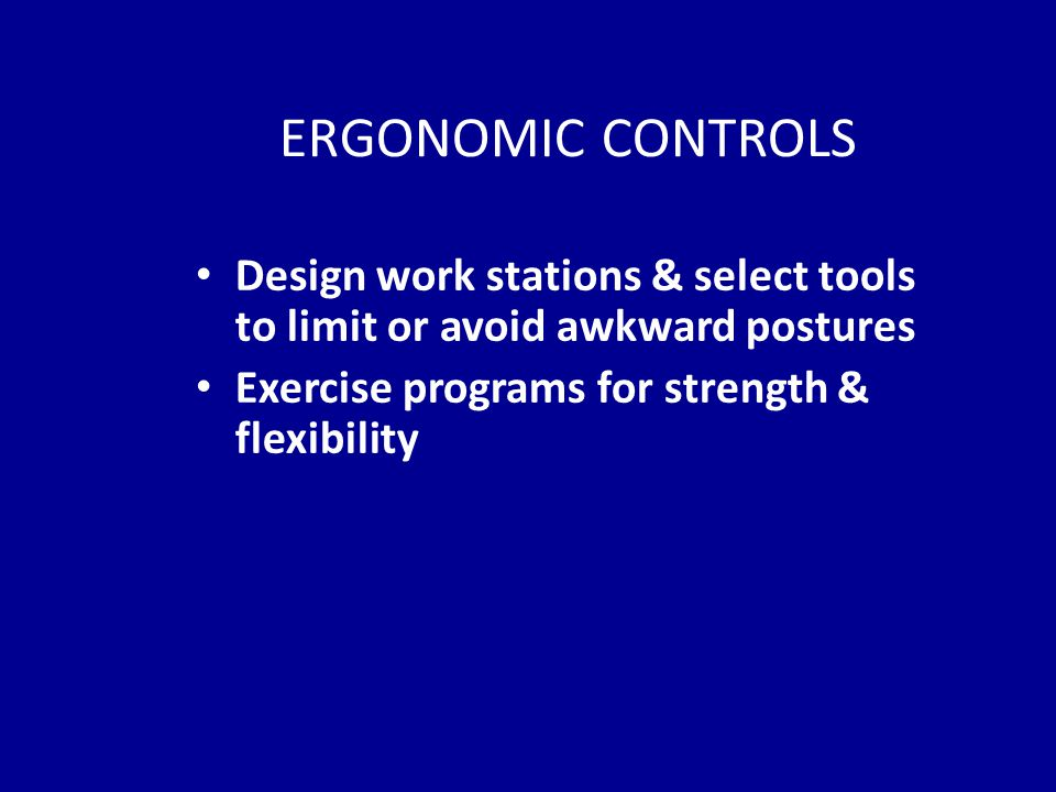 ERGONOMIC CONTROLS Design work stations & select tools to limit or avoid awkward postures Exercise programs for strength & flexibility