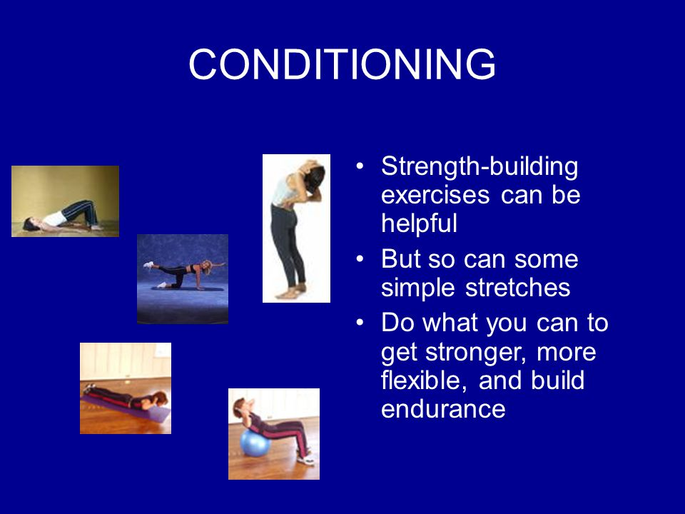 CONDITIONING Strength-building exercises can be helpful But so can some simple stretches Do what you can to get stronger, more flexible, and build endurance