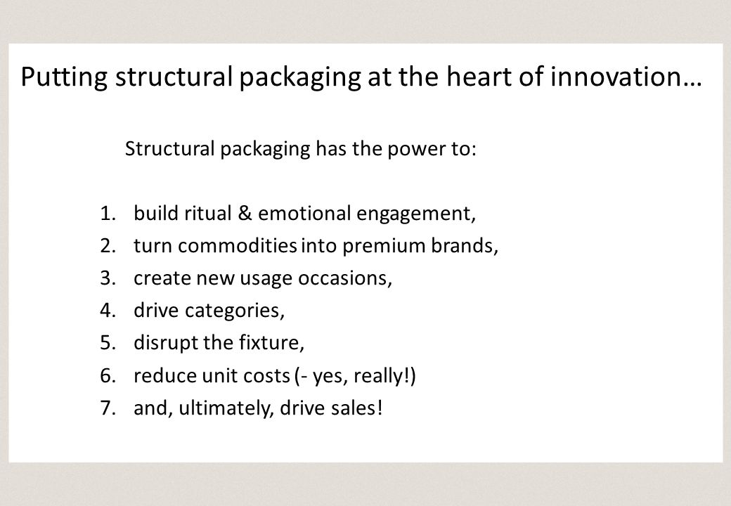 Structural packaging has the power to: 1.build ritual & emotional engagement, 2.turn commodities into premium brands, 3.create new usage occasions, 4.drive categories, 5.disrupt the fixture, 6.reduce unit costs (- yes, really!) 7.and, ultimately, drive sales!