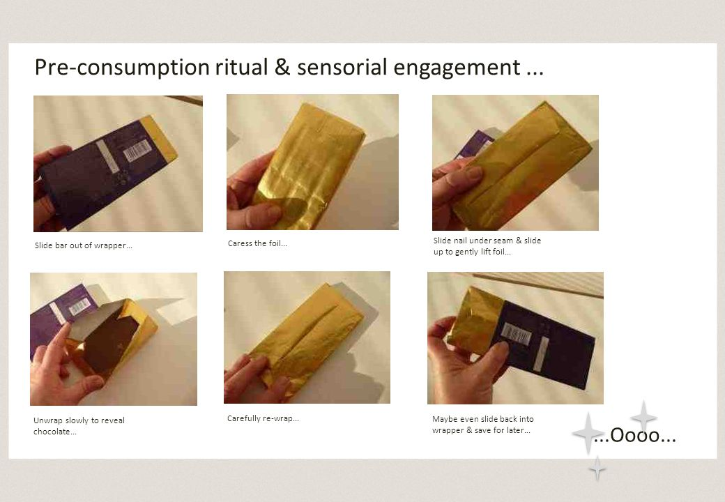 Pre-consumption ritual & sensorial engagement... Slide bar out of wrapper...