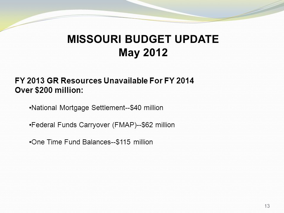 13 MISSOURI BUDGET UPDATE May 2012 FY 2013 GR Resources Unavailable For FY 2014 Over $200 million: National Mortgage Settlement--$40 million Federal Funds Carryover (FMAP)--$62 million One Time Fund Balances--$115 million