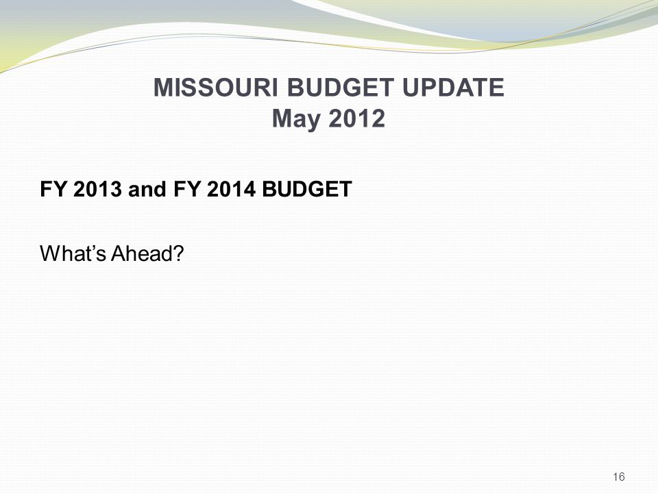 MISSOURI BUDGET UPDATE May 2012 FY 2013 and FY 2014 BUDGET What's Ahead 16