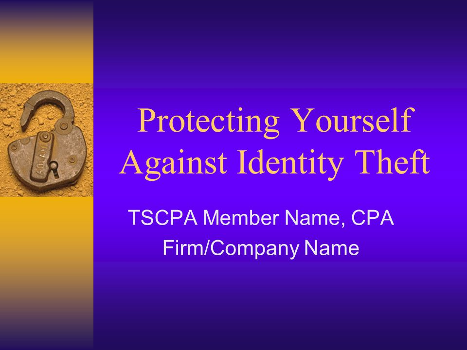 Protecting Yourself Against Identity Theft TSCPA Member Name, CPA Firm/Company Name