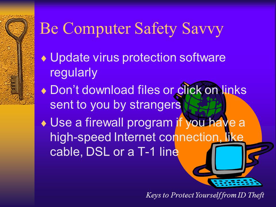 Keys to Protect Yourself from ID Theft Be Computer Safety Savvy  Update virus protection software regularly  Don't download files or click on links sent to you by strangers  Use a firewall program if you have a high-speed Internet connection, like cable, DSL or a T-1 line