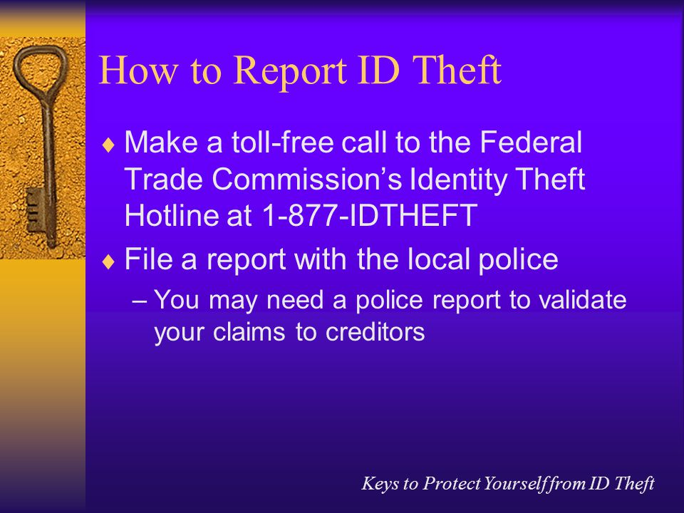 Keys to Protect Yourself from ID Theft How to Report ID Theft  Make a toll-free call to the Federal Trade Commission's Identity Theft Hotline at IDTHEFT  File a report with the local police –You may need a police report to validate your claims to creditors