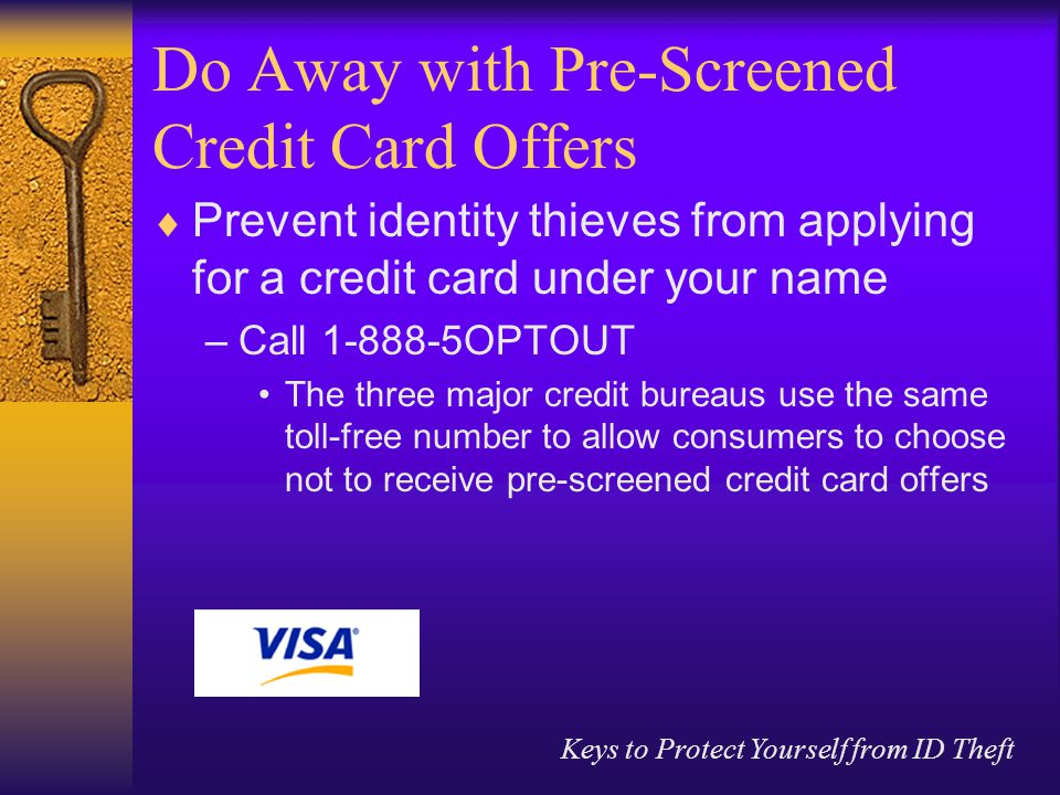 Keys to Protect Yourself from ID Theft Do Away with Pre-Screened Credit Card Offers  Prevent identity thieves from applying for a credit card under your name –Call OPTOUT The three major credit bureaus use the same toll-free number to allow consumers to choose not to receive pre-screened credit card offers