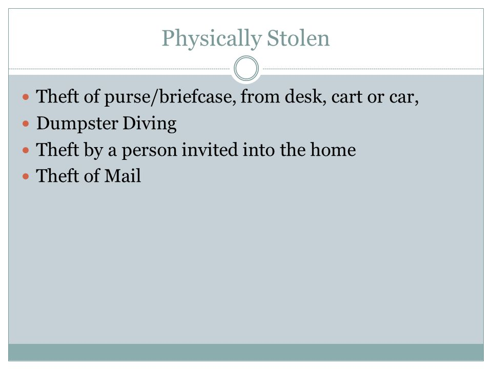 Physically Stolen Theft of purse/briefcase, from desk, cart or car, Dumpster Diving Theft by a person invited into the home Theft of Mail