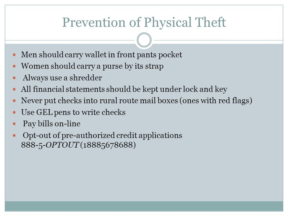 Prevention of Physical Theft Men should carry wallet in front pants pocket Women should carry a purse by its strap Always use a shredder All financial statements should be kept under lock and key Never put checks into rural route mail boxes (ones with red flags) Use GEL pens to write checks Pay bills on-line Opt-out of pre-authorized credit applications OPTOUT ( )