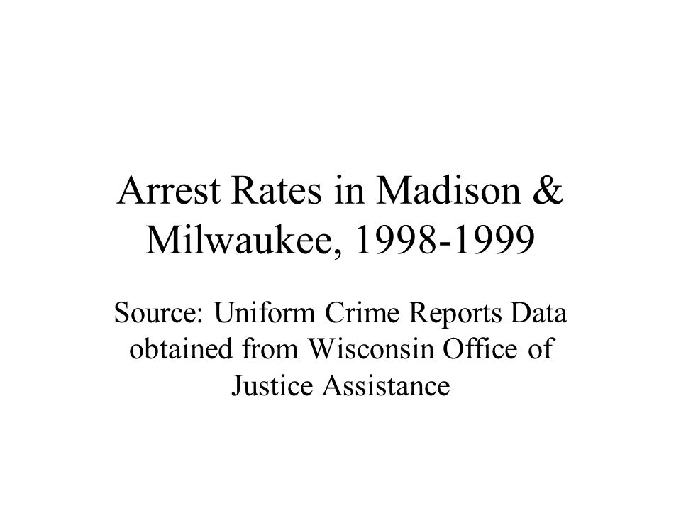 Arrest Rates in Madison & Milwaukee, Source: Uniform Crime Reports Data obtained from Wisconsin Office of Justice Assistance