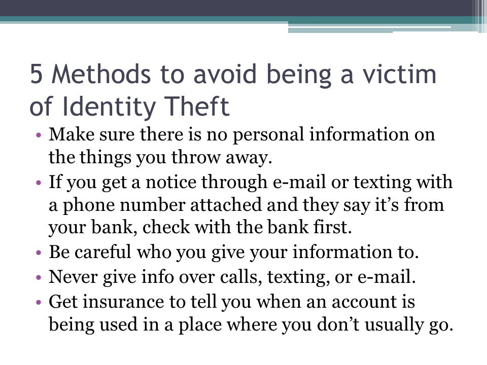 5 Methods to avoid being a victim of Identity Theft Make sure there is no personal information on the things you throw away.