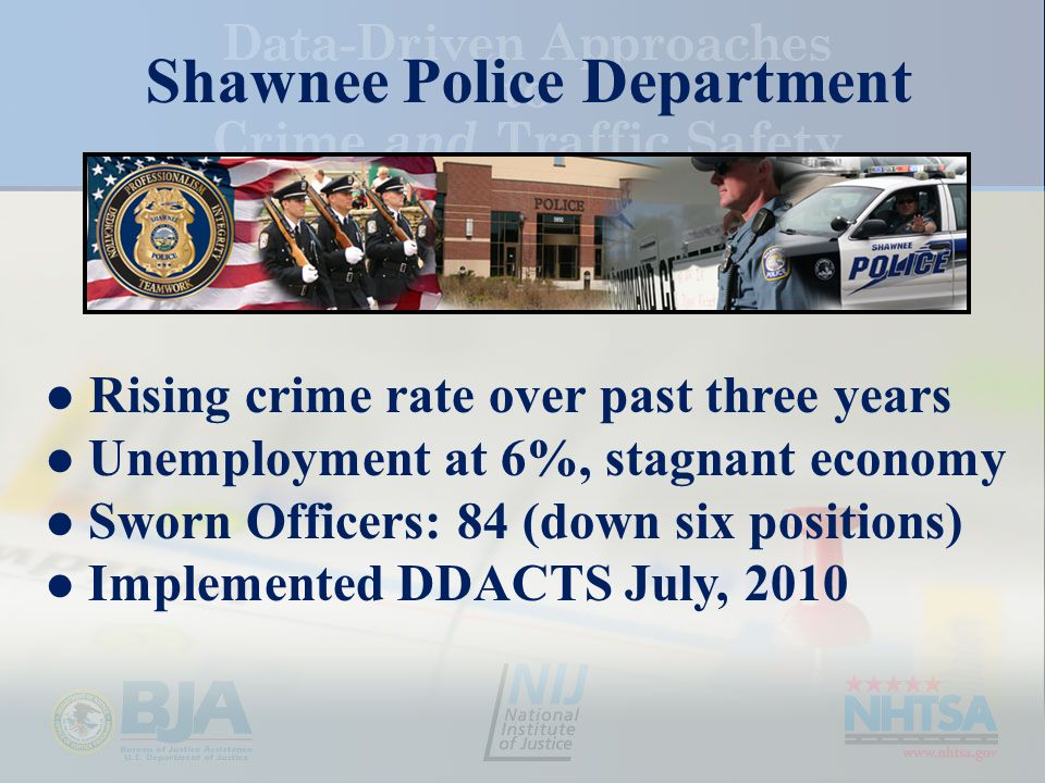 Shawnee Police Department Rising crime rate over past three years Unemployment at 6%, stagnant economy Sworn Officers: 84 (down six positions) Implemented DDACTS July, 2010
